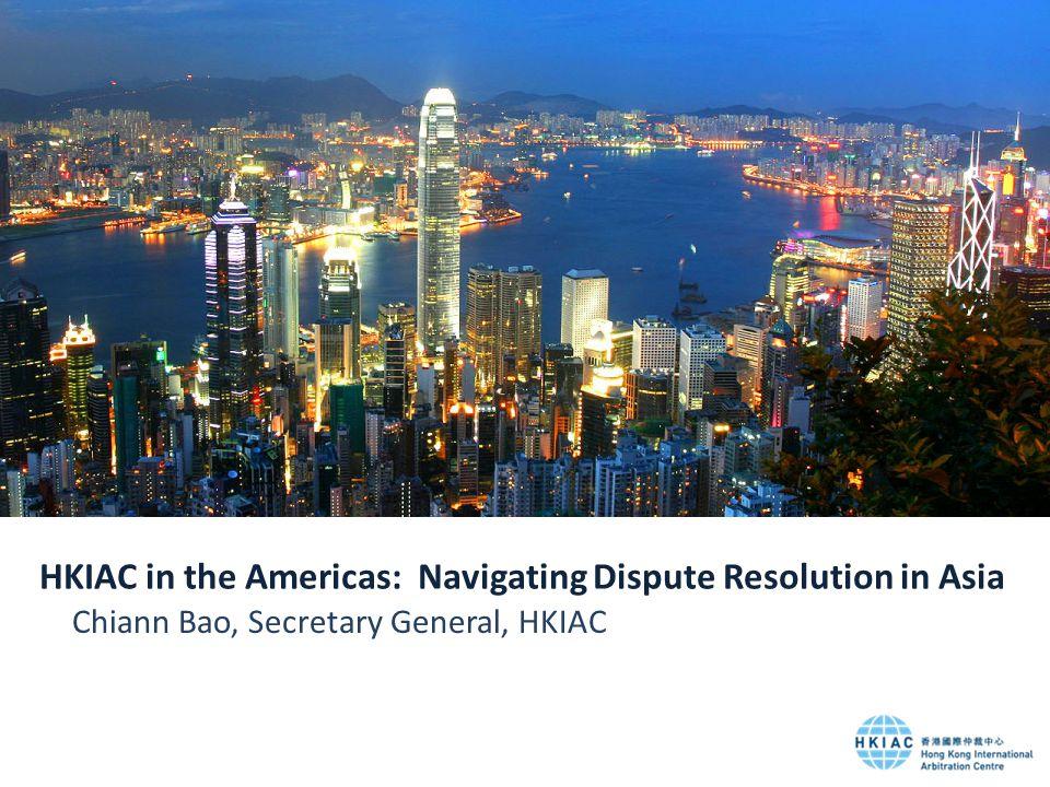 HKIAC in the Americas: Navigating Dispute Resolution in Asia Chiann Bao, Secretary General, HKIAC