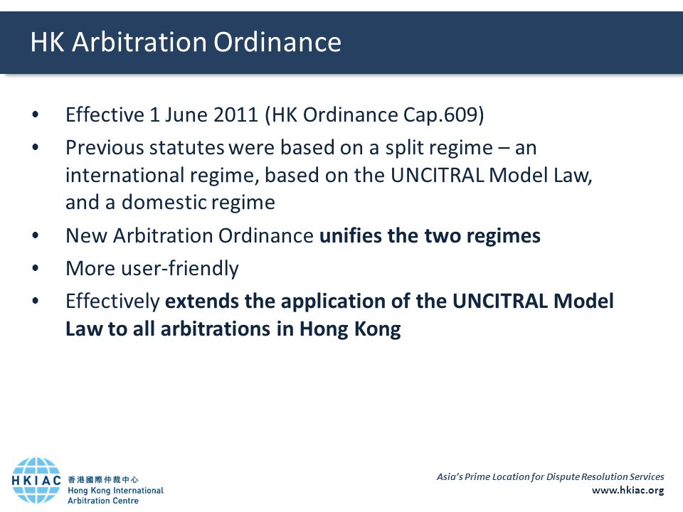 Asia's Prime Location for Dispute Resolution Services www.hkiac.org  Effective 1 June 2011 (HK Ordinance Cap.609)  Previous statutes were based on a split regime – an international regime, based on the UNCITRAL Model Law, and a domestic regime  New Arbitration Ordinance unifies the two regimes  More user-friendly  Effectively extends the application of the UNCITRAL Model Law to all arbitrations in Hong Kong HK Arbitration Ordinance