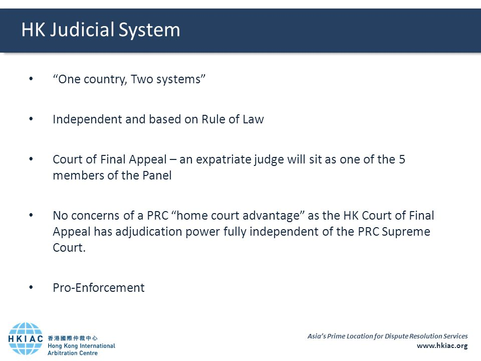 """Asia's Prime Location for Dispute Resolution Services www.hkiac.org HK Judicial System """"One country, Two systems"""" Independent and based on Rule of Law"""