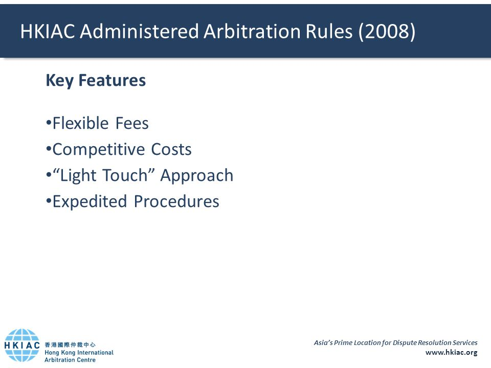 Asia's Prime Location for Dispute Resolution Services www.hkiac.org HKIAC Administered Arbitration Rules (2008) Key Features Flexible Fees Competitive Costs Light Touch Approach Expedited Procedures