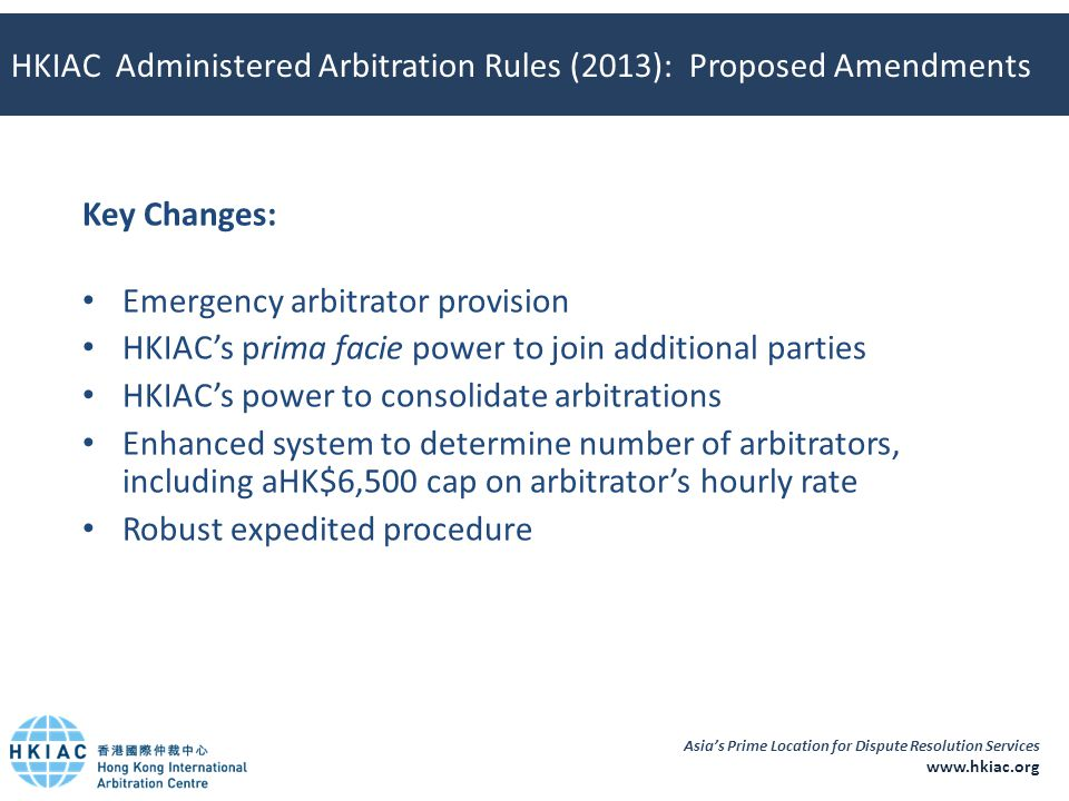 Asia's Prime Location for Dispute Resolution Services www.hkiac.org HKIAC Administered Arbitration Rules (2013): Proposed Amendments Key Changes: Emer
