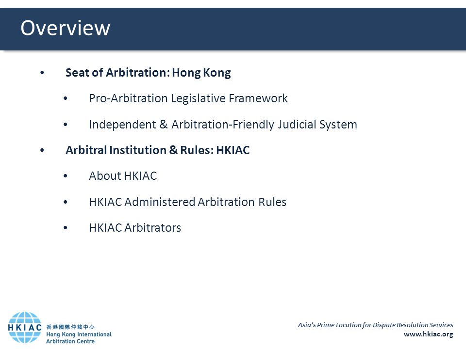 Asia's Prime Location for Dispute Resolution Services www.hkiac.org Overview  Seat of Arbitration: Hong Kong  Pro-Arbitration Legislative Framework  Independent & Arbitration-Friendly Judicial System  Arbitral Institution & Rules: HKIAC  About HKIAC  HKIAC Administered Arbitration Rules  HKIAC Arbitrators