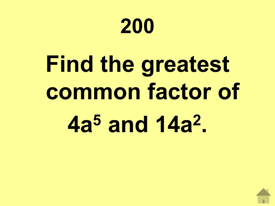 200 Find the greatest common factor of 4a 5 and 14a 2.