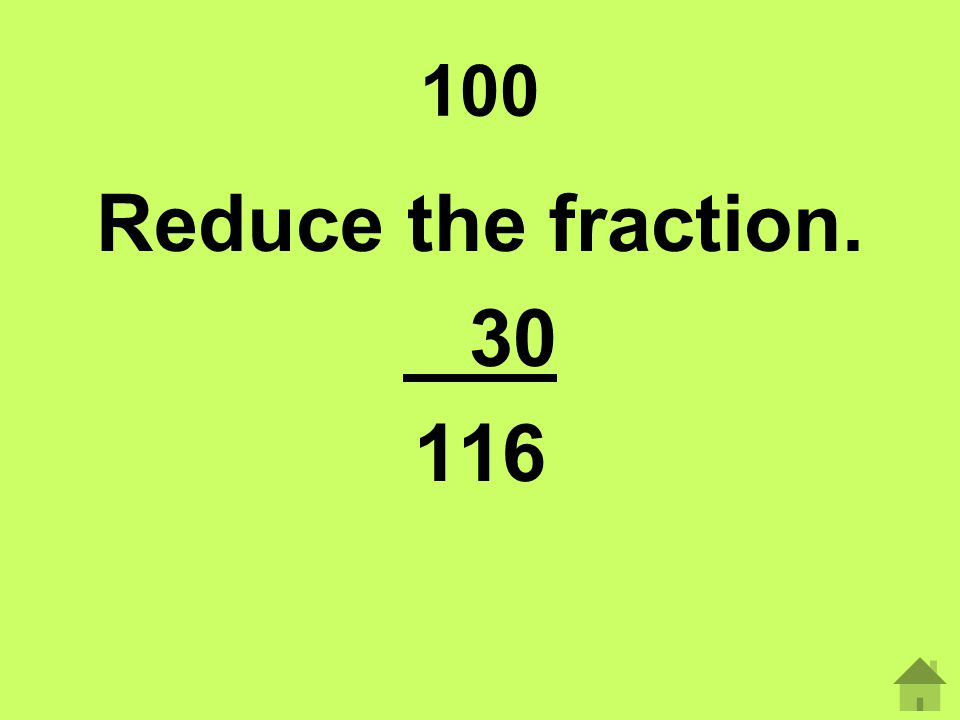 100 Reduce the fraction. 30 116
