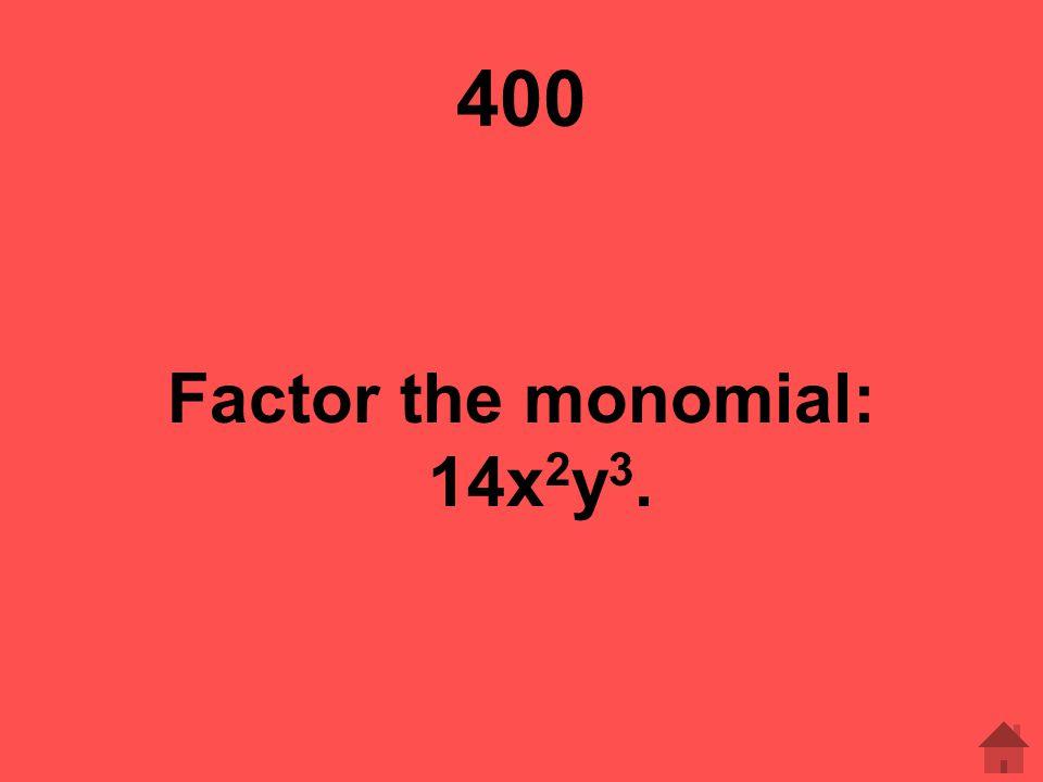 400 Factor the monomial: 14x 2 y 3.