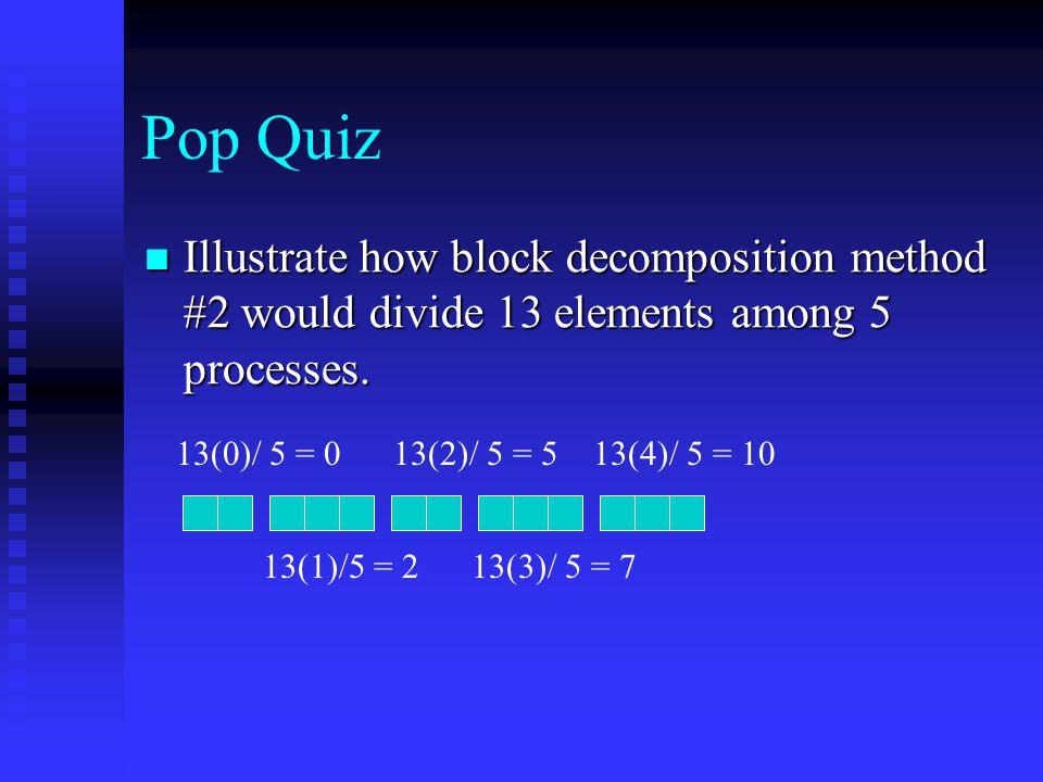 Pop Quiz Illustrate how block decomposition method #2 would divide 13 elements among 5 processes. Illustrate how block decomposition method #2 would d