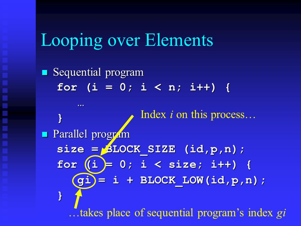 Looping over Elements Sequential program Sequential program for (i = 0; i < n; i++) { …} Parallel program Parallel program size = BLOCK_SIZE (id,p,n);