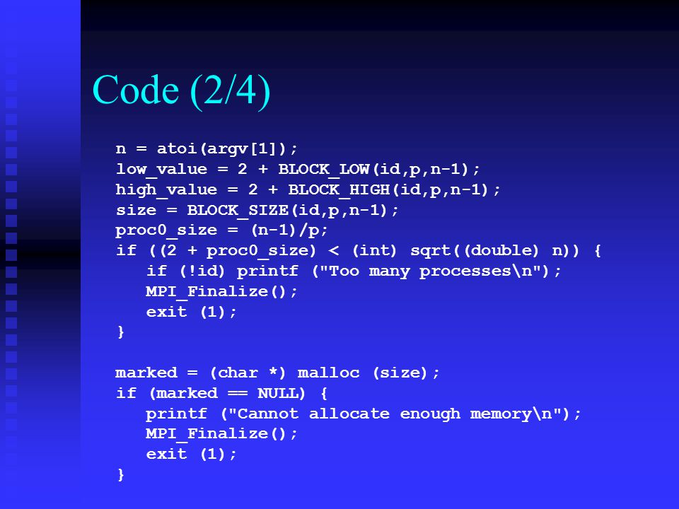 Code (2/4) n = atoi(argv[1]); low_value = 2 + BLOCK_LOW(id,p,n-1); high_value = 2 + BLOCK_HIGH(id,p,n-1); size = BLOCK_SIZE(id,p,n-1); proc0_size = (n