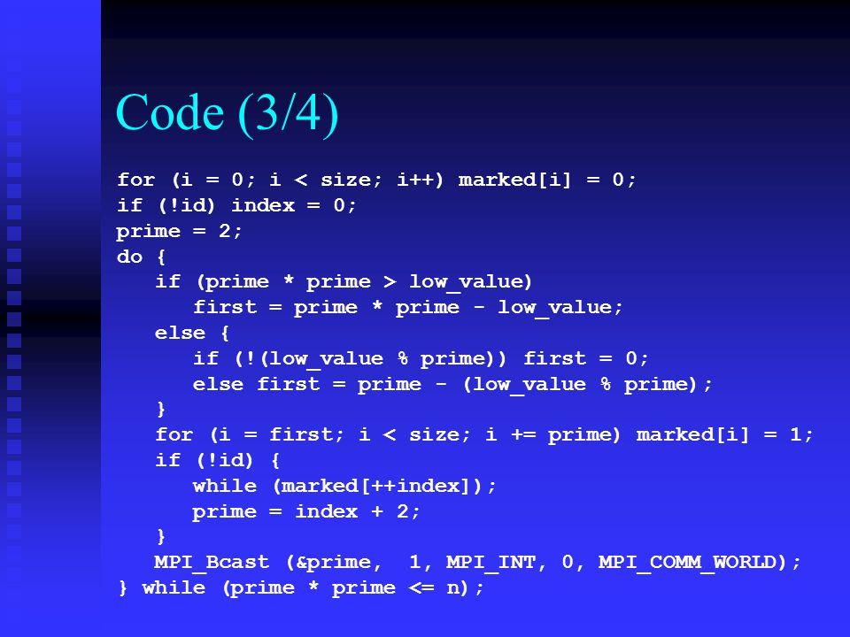 Code (3/4) for (i = 0; i < size; i++) marked[i] = 0; if (!id) index = 0; prime = 2; do { if (prime * prime > low_value) first = prime * prime - low_va