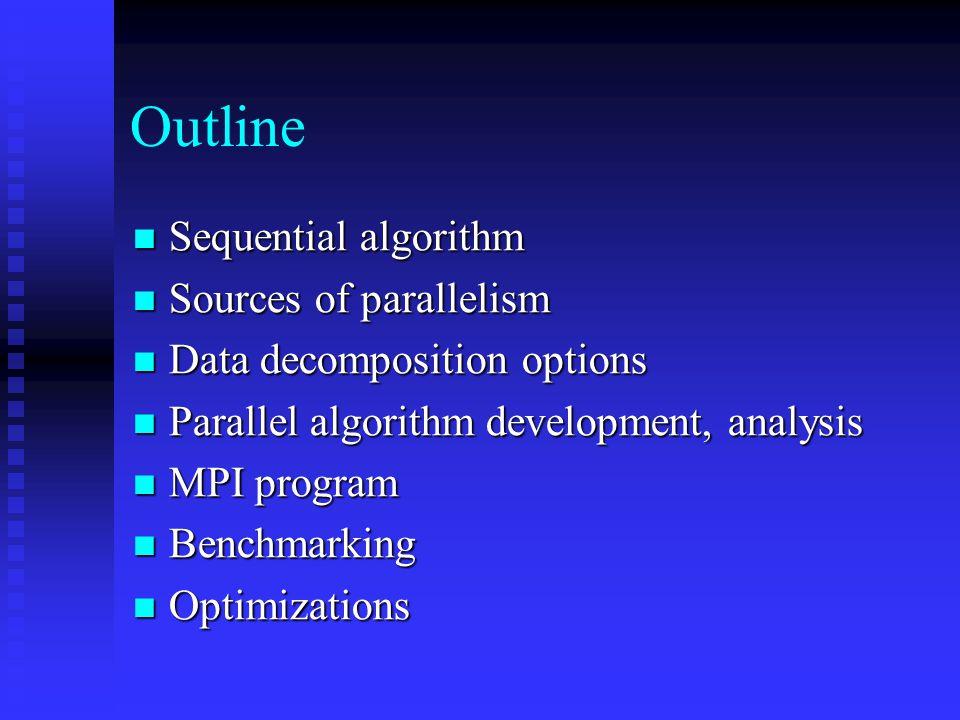 Outline Sequential algorithm Sequential algorithm Sources of parallelism Sources of parallelism Data decomposition options Data decomposition options