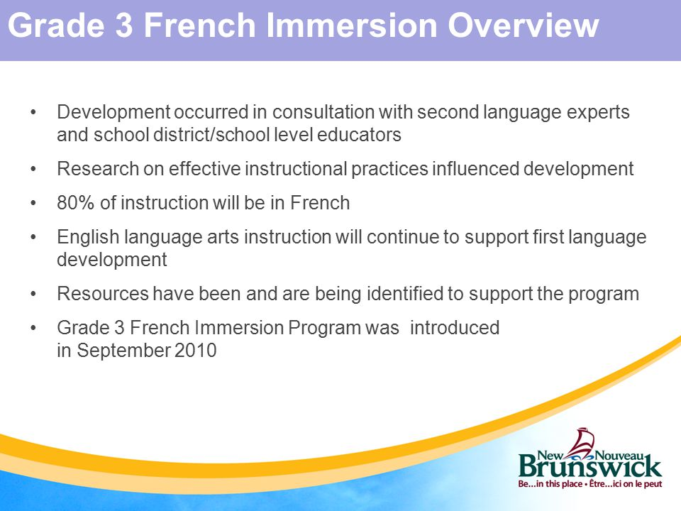 Development occurred in consultation with second language experts and school district/school level educators Research on effective instructional practices influenced development 80% of instruction will be in French English language arts instruction will continue to support first language development Resources have been and are being identified to support the program Grade 3 French Immersion Program was introduced in September 2010 Grade 3 French Immersion Overview