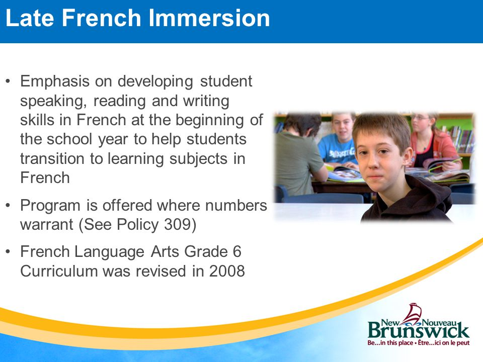 Emphasis on developing student speaking, reading and writing skills in French at the beginning of the school year to help students transition to learning subjects in French Program is offered where numbers warrant (See Policy 309) French Language Arts Grade 6 Curriculum was revised in 2008 Late French Immersion