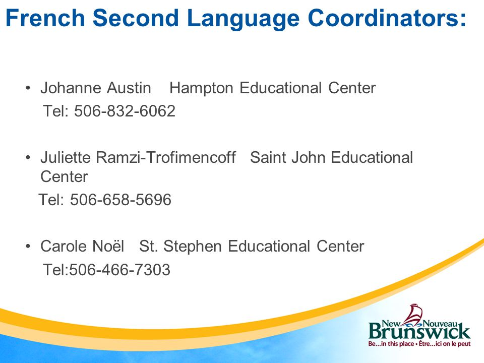 French Second Language Coordinators: Johanne Austin Hampton Educational Center Tel: 506-832-6062 Juliette Ramzi-Trofimencoff Saint John Educational Center Tel: 506-658-5696 Carole Noël St.