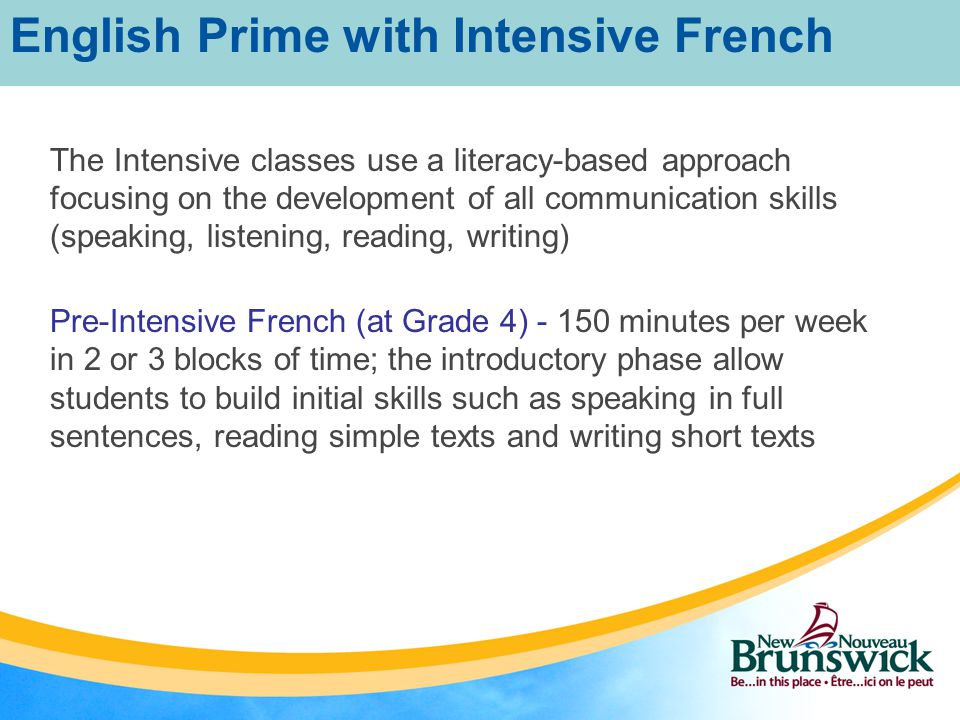 Intensive French – Intensive Block – Approximately 60% of the day or 3 hours 15 minutes per day Intensive French – Less Concentrated Block - two or three times per week for a total of 150 minutes Students speak, read, and write daily on a variety of themes of interest (e.g., me, my family, food, clothing, leisure, activities – sports, music...) Uses a project-based approach English Prime with Intensive French
