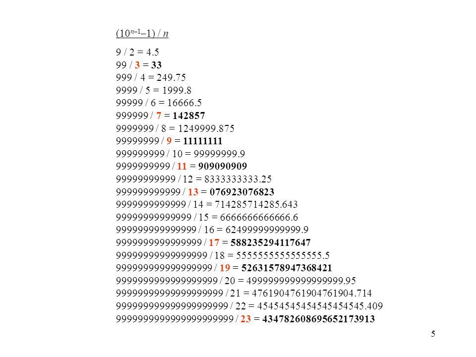5 (10 n–1 –1) / n 9 / 2 = 4.5 99 / 3 = 33 999 / 4 = 249.75 9999 / 5 = 1999.8 99999 / 6 = 16666.5 999999 / 7 = 142857 9999999 / 8 = 1249999.875 99999999 / 9 = 11111111 999999999 / 10 = 99999999.9 9999999999 / 11 = 909090909 99999999999 / 12 = 8333333333.25 999999999999 / 13 = 076923076823 9999999999999 / 14 = 714285714285.643 99999999999999 / 15 = 6666666666666.6 999999999999999 / 16 = 62499999999999.9 9999999999999999 / 17 = 588235294117647 99999999999999999 / 18 = 5555555555555555.5 999999999999999999 / 19 = 52631578947368421 9999999999999999999 / 20 = 499999999999999999.95 99999999999999999999 / 21 = 4761904761904761904.714 999999999999999999999 / 22 = 45454545454545454545.409 9999999999999999999999 / 23 = 434782608695652173913