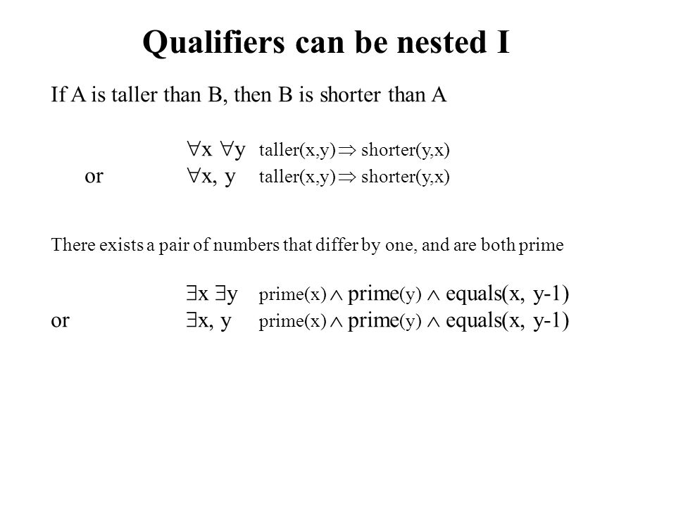 Qualifiers can be nested I If A is taller than B, then B is shorter than A  x  y taller(x,y)  shorter(y,x) or  x, y taller(x,y)  shorter(y,x) There exists a pair of numbers that differ by one, and are both prime  x  y prime(x)  prime (y)  equals(x, y-1) or  x, y prime(x)  prime (y)  equals(x, y-1)