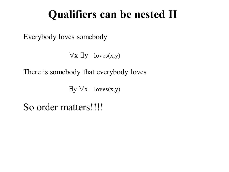 Qualifiers can be nested II Everybody loves somebody  x  y loves(x,y) There is somebody that everybody loves  y  x loves(x,y) So order matters!!!!