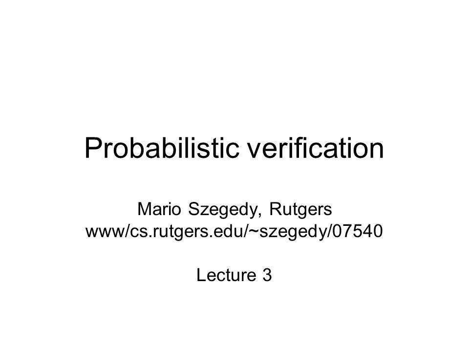 Probabilistic verification Mario Szegedy, Rutgers www/cs.rutgers.edu/~szegedy/07540 Lecture 3