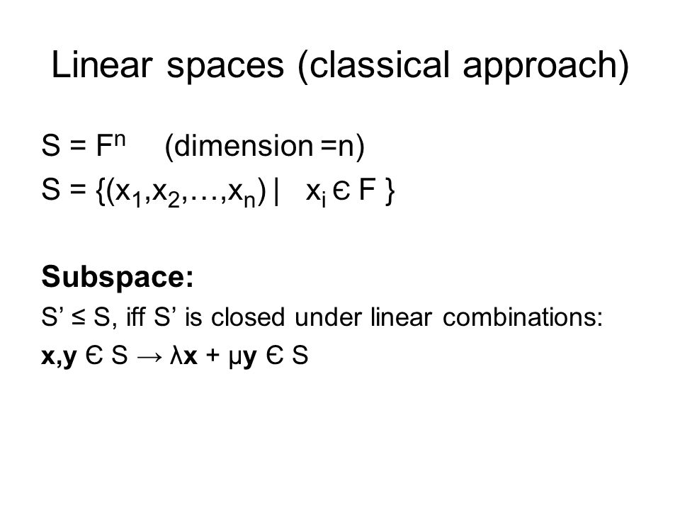 Linear spaces (classical approach) S = F n (dimension =n) S = {(x 1,x 2,…,x n ) | x i Є F } Subspace: S' ≤ S, iff S' is closed under linear combinations: x,y Є S → λx + μy Є S