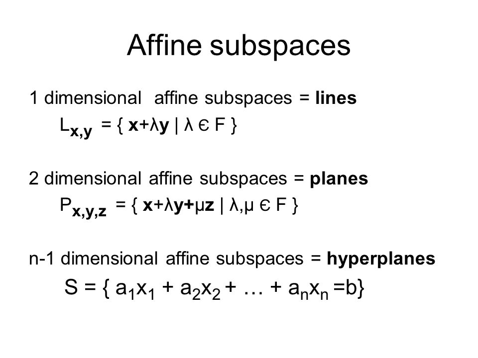 Affine subspaces 1 dimensional affine subspaces = lines L x,y = { x+λy | λ Є F } 2 dimensional affine subspaces = planes P x,y,z = { x+λy+μz | λ,μ Є F } n-1 dimensional affine subspaces = hyperplanes S = { a 1 x 1 + a 2 x 2 + … + a n x n =b}