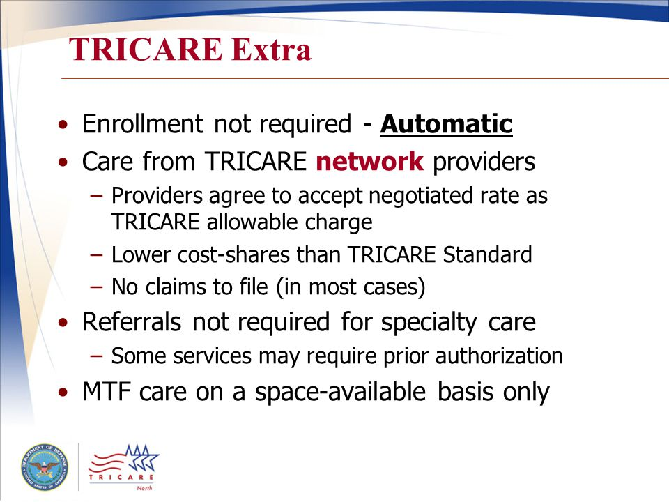 TRICARE Extra Enrollment not required - Automatic Care from TRICARE network providers –Providers agree to accept negotiated rate as TRICARE allowable charge –Lower cost-shares than TRICARE Standard –No claims to file (in most cases) Referrals not required for specialty care –Some services may require prior authorization MTF care on a space-available basis only