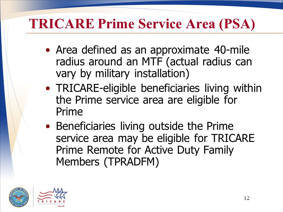 12 TRICARE Prime Service Area (PSA) Area defined as an approximate 40-mile radius around an MTF (actual radius can vary by military installation) TRICARE-eligible beneficiaries living within the Prime service area are eligible for Prime Beneficiaries living outside the Prime service area may be eligible for TRICARE Prime Remote for Active Duty Family Members (TPRADFM)