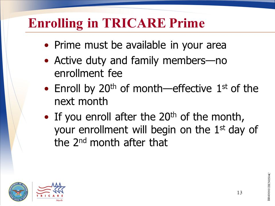 13 Prime must be available in your area Active duty and family members—no enrollment fee Enroll by 20 th of month—effective 1 st of the next month If you enroll after the 20 th of the month, your enrollment will begin on the 1 st day of the 2 nd month after that Enrolling in TRICARE Prime BR400801BEN0504C