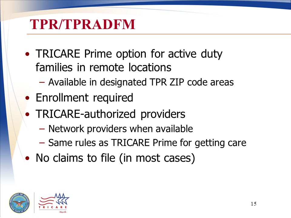 15 TPR/TPRADFM TRICARE Prime option for active duty families in remote locations –Available in designated TPR ZIP code areas Enrollment required TRICARE-authorized providers –Network providers when available –Same rules as TRICARE Prime for getting care No claims to file (in most cases)