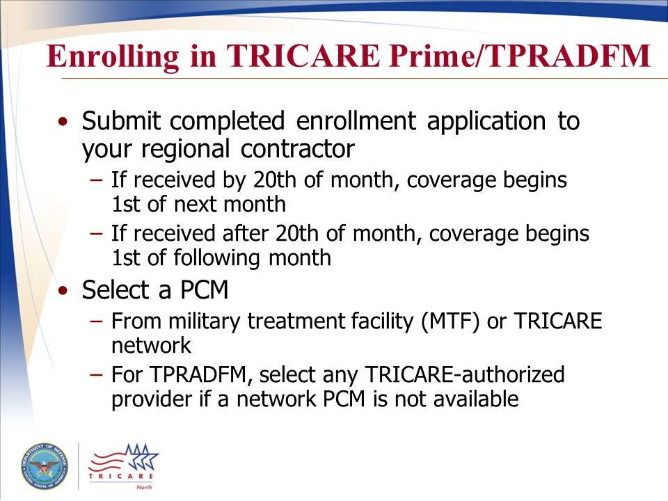 Enrolling in TRICARE Prime/TPRADFM Submit completed enrollment application to your regional contractor –If received by 20th of month, coverage begins 1st of next month –If received after 20th of month, coverage begins 1st of following month Select a PCM –From military treatment facility (MTF) or TRICARE network –For TPRADFM, select any TRICARE-authorized provider if a network PCM is not available