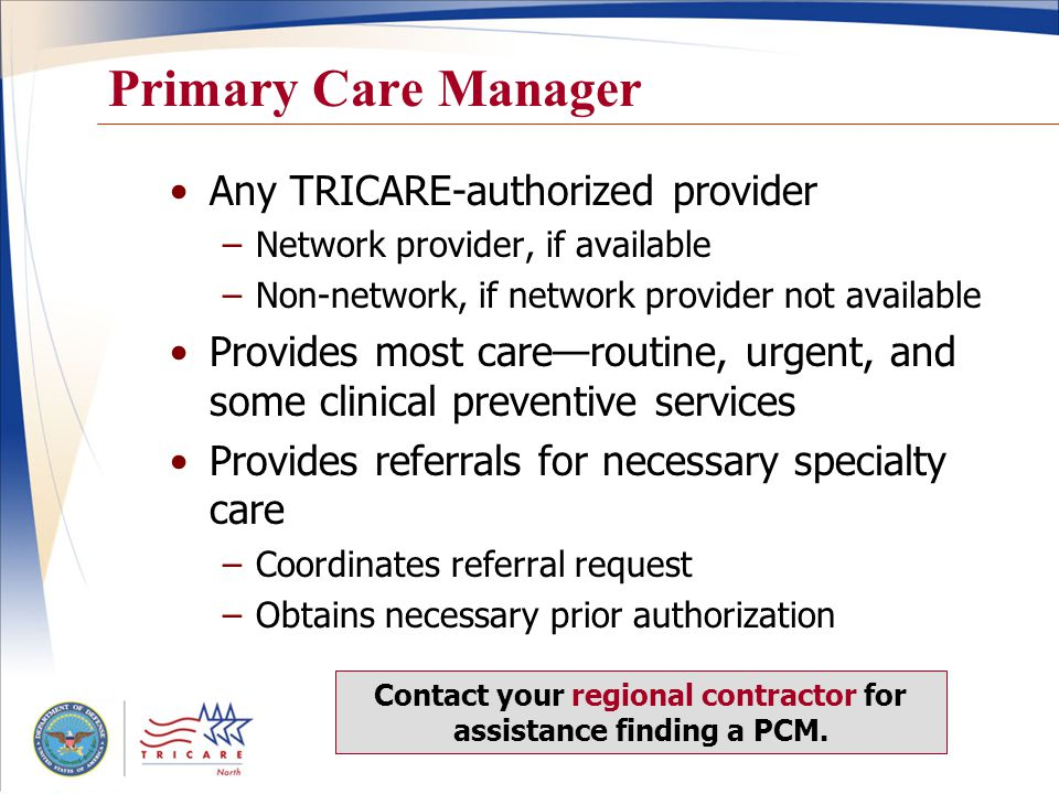 17 Primary Care Manager Any TRICARE-authorized provider –Network provider, if available –Non-network, if network provider not available Provides most care—routine, urgent, and some clinical preventive services Provides referrals for necessary specialty care –Coordinates referral request –Obtains necessary prior authorization Contact your regional contractor for assistance finding a PCM.