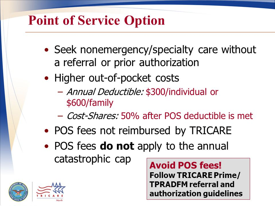 Point of Service Option Seek nonemergency/specialty care without a referral or prior authorization Higher out-of-pocket costs –Annual Deductible: $300/individual or $600/family –Cost-Shares: 50% after POS deductible is met POS fees not reimbursed by TRICARE POS fees do not apply to the annual catastrophic cap Avoid POS fees.