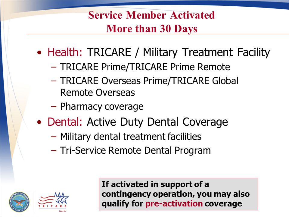 Service Member Activated More than 30 Days Health: TRICARE / Military Treatment Facility –TRICARE Prime/TRICARE Prime Remote –TRICARE Overseas Prime/TRICARE Global Remote Overseas –Pharmacy coverage Dental: Active Duty Dental Coverage –Military dental treatment facilities –Tri-Service Remote Dental Program If activated in support of a contingency operation, you may also qualify for pre-activation coverage