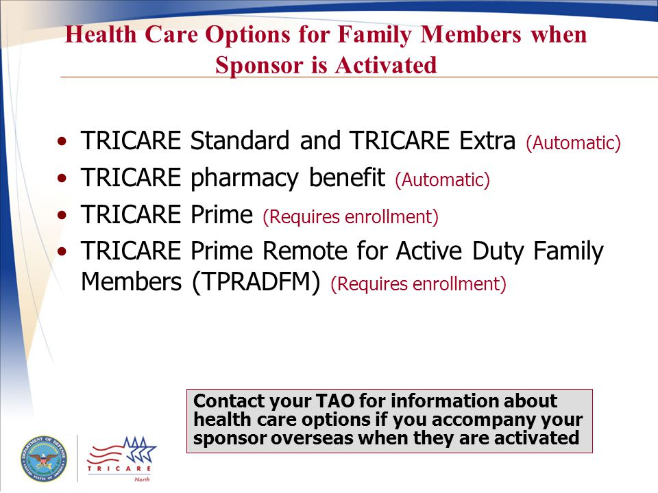 Health Care Options for Family Members when Sponsor is Activated TRICARE Standard and TRICARE Extra (Automatic) TRICARE pharmacy benefit (Automatic) TRICARE Prime (Requires enrollment) TRICARE Prime Remote for Active Duty Family Members (TPRADFM) (Requires enrollment) Contact your TAO for information about health care options if you accompany your sponsor overseas when they are activated