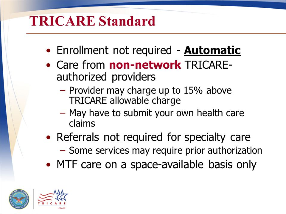 TRICARE Standard Enrollment not required - Automatic Care from non-network TRICARE- authorized providers –Provider may charge up to 15% above TRICARE allowable charge –May have to submit your own health care claims Referrals not required for specialty care –Some services may require prior authorization MTF care on a space-available basis only