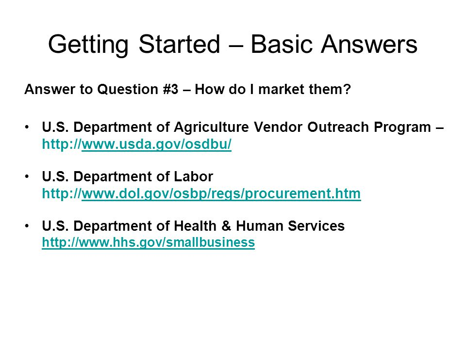 Getting Started – Basic Answers Answer to Question #3 – How do I market them? U.S. Department of Agriculture Vendor Outreach Program – http://www.usda