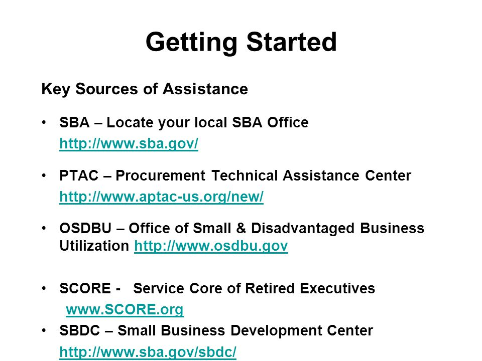 Getting Started Key Sources of Assistance SBA – Locate your local SBA Office http://www.sba.gov/ PTAC – Procurement Technical Assistance Center http:/