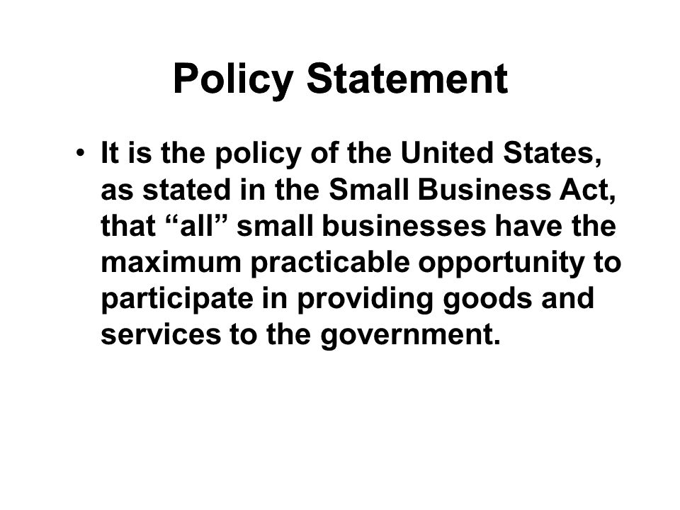 Policy Statement It is the policy of the United States, as stated in the Small Business Act, that all small businesses have the maximum practicable opportunity to participate in providing goods and services to the government.