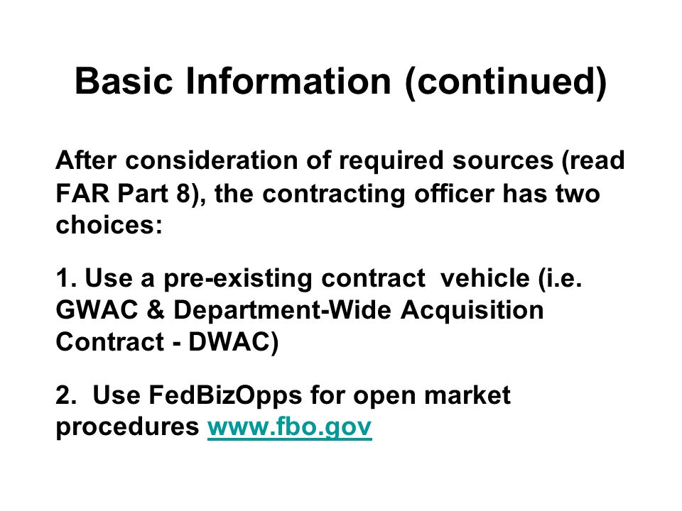 Basic Information (continued) After consideration of required sources (read FAR Part 8), the contracting officer has two choices: 1.