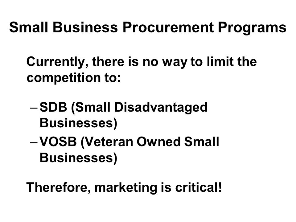 Small Business Procurement Programs Currently, there is no way to limit the competition to: –SDB (Small Disadvantaged Businesses) –VOSB (Veteran Owned