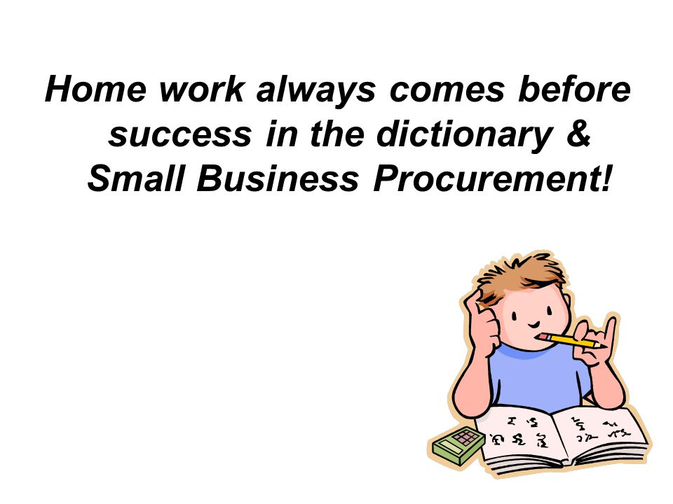 Home work always comes before success in the dictionary & Small Business Procurement!