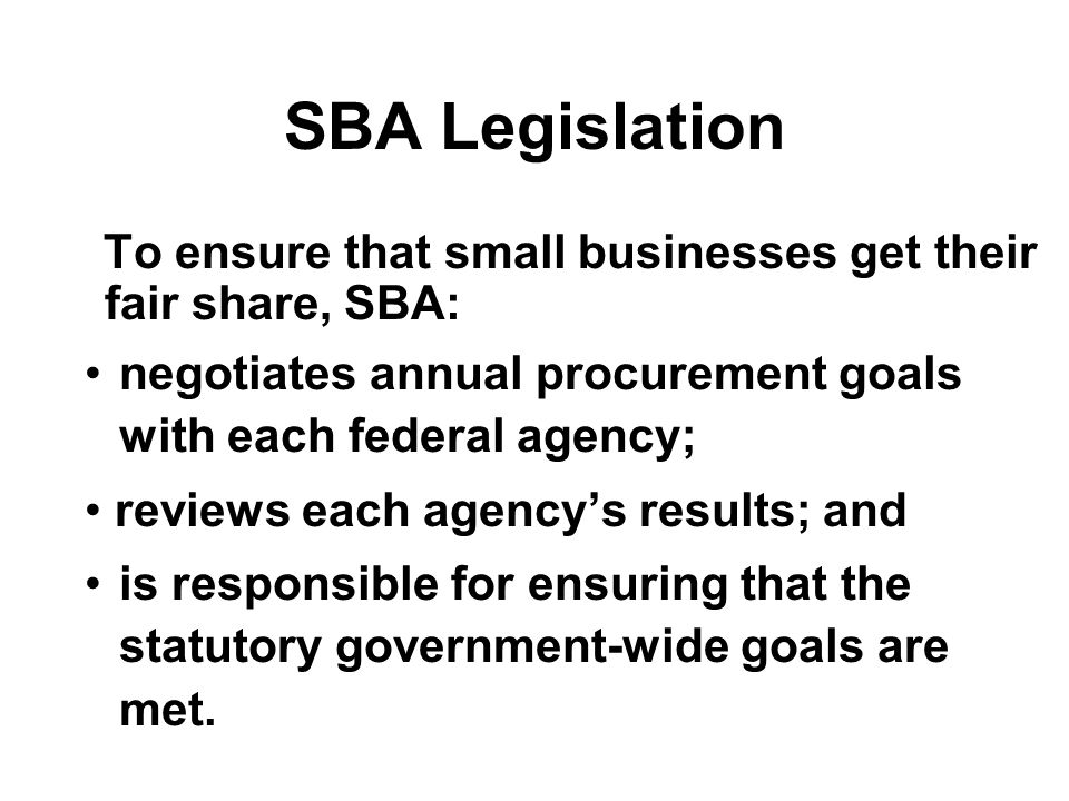 SBA Legislation To ensure that small businesses get their fair share, SBA: negotiates annual procurement goals with each federal agency; reviews each agency's results; and is responsible for ensuring that the statutory government-wide goals are met.