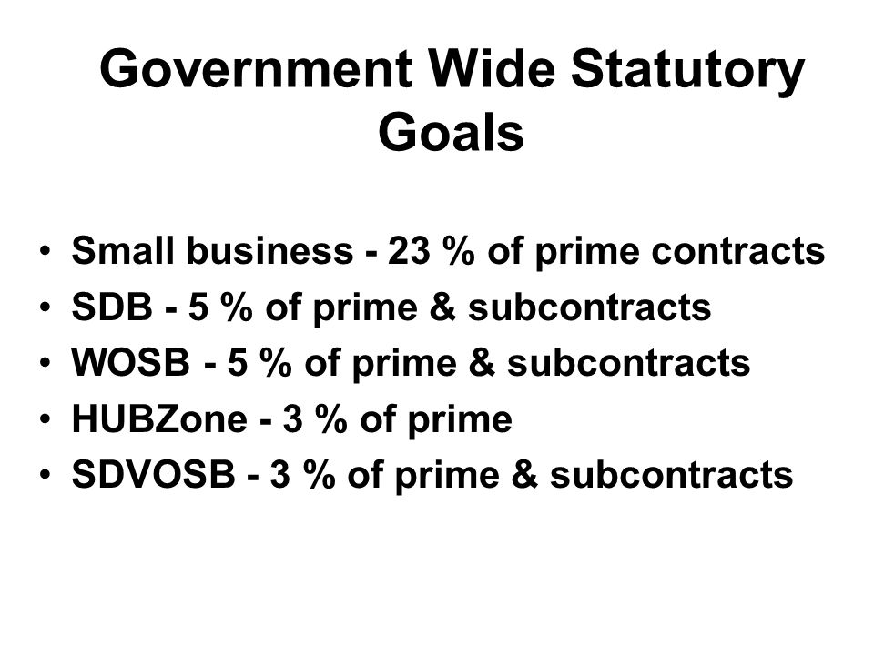 Government Wide Statutory Goals Small business - 23 % of prime contracts SDB - 5 % of prime & subcontracts WOSB - 5 % of prime & subcontracts HUBZone