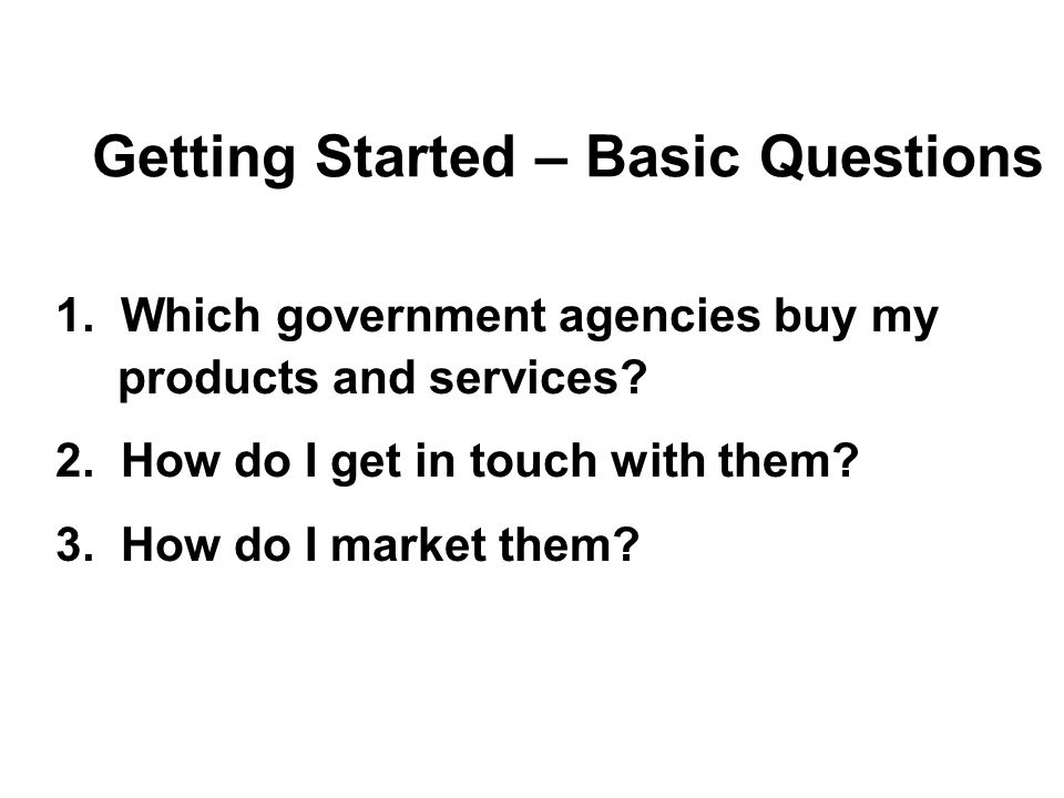 Getting Started – Basic Questions 1. Which government agencies buy my products and services? 2. How do I get in touch with them? 3. How do I market th