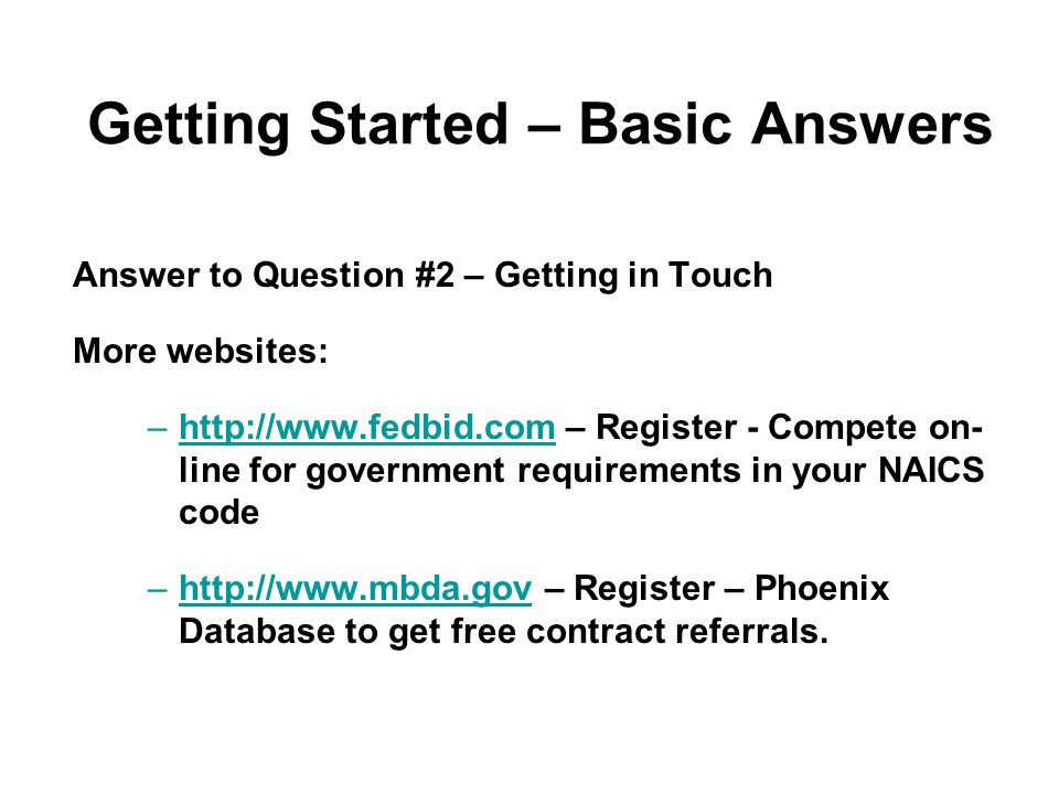 Getting Started – Basic Answers Answer to Question #2 – Getting in Touch More websites: –http://www.fedbid.com – Register - Compete on- line for government requirements in your NAICS code –http://www.mbda.gov – Register – Phoenix Database to get free contract referrals.