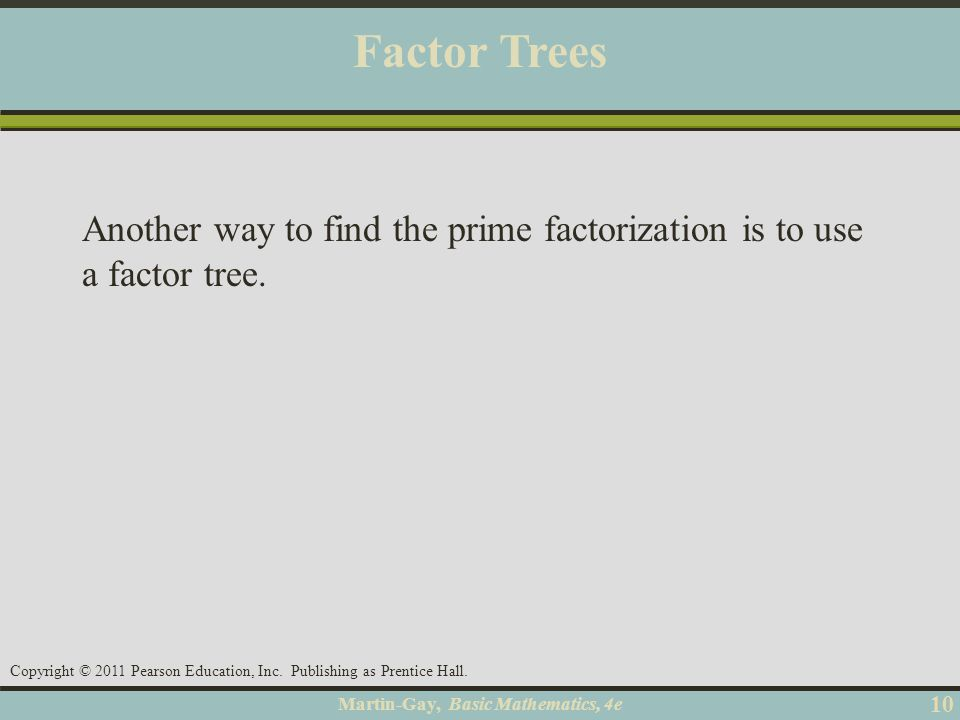 Martin-Gay, Basic Mathematics, 4e 10 Copyright © 2011 Pearson Education, Inc. Publishing as Prentice Hall. Factor Trees Another way to find the prime
