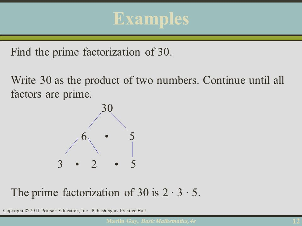 Martin-Gay, Basic Mathematics, 4e 12 Copyright © 2011 Pearson Education, Inc. Publishing as Prentice Hall. Examples Find the prime factorization of 30