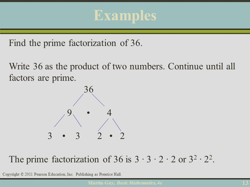 Martin-Gay, Basic Mathematics, 4e 13 Copyright © 2011 Pearson Education, Inc. Publishing as Prentice Hall. Examples Find the prime factorization of 36