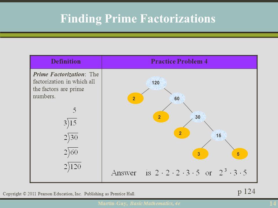 Martin-Gay, Basic Mathematics, 4e 14 Copyright © 2011 Pearson Education, Inc. Publishing as Prentice Hall. DefinitionPractice Problem 4 Prime Factoriz
