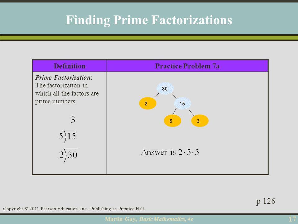 Martin-Gay, Basic Mathematics, 4e 17 Copyright © 2011 Pearson Education, Inc. Publishing as Prentice Hall. DefinitionPractice Problem 7a Prime Factori