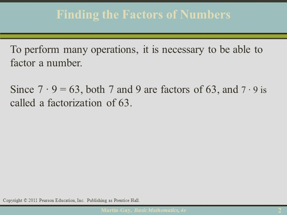 Martin-Gay, Basic Mathematics, 4e 22 Copyright © 2011 Pearson Education, Inc. Publishing as Prentice Hall. Finding the Factors of Numbers To perform m